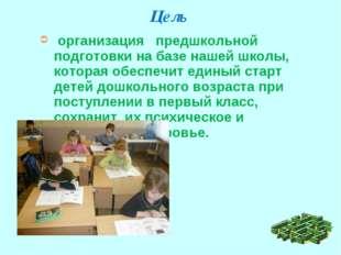 Цель организация предшкольной подготовки на базе нашей школы, которая обеспеч