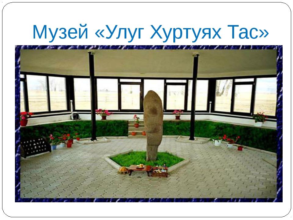 Музей «Улуг Хуртуях Тас»