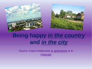 Being happy in the country and in the city Быть счастливыми в деревне и в гор