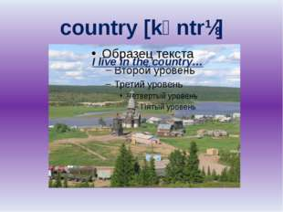 country [kᴧntrɪ] I live in the country…