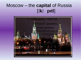 Moscow – the capital of Russia [ʹkӕpıtl]