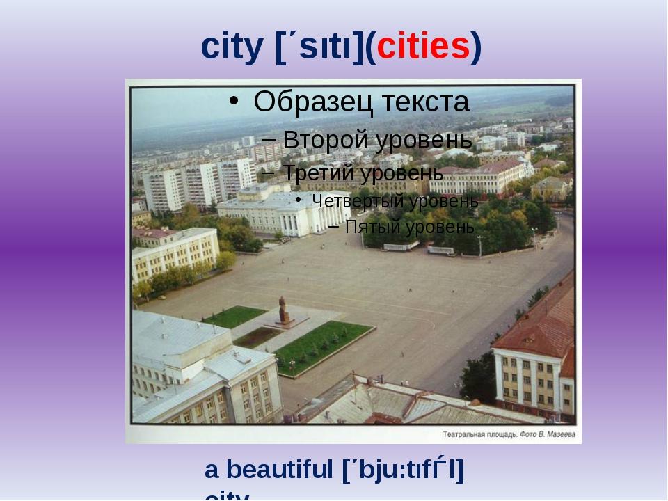 city [΄sıtı](cities) a beautiful [΄bju:tıfǝl] city