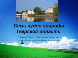 Семь чудес природы Тверской области Ученица 7 класса: Нефёдова Екатерина Рук