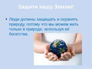 Защити нашу Землю! Люди должны защищать и охранять природу, потому что мы мож