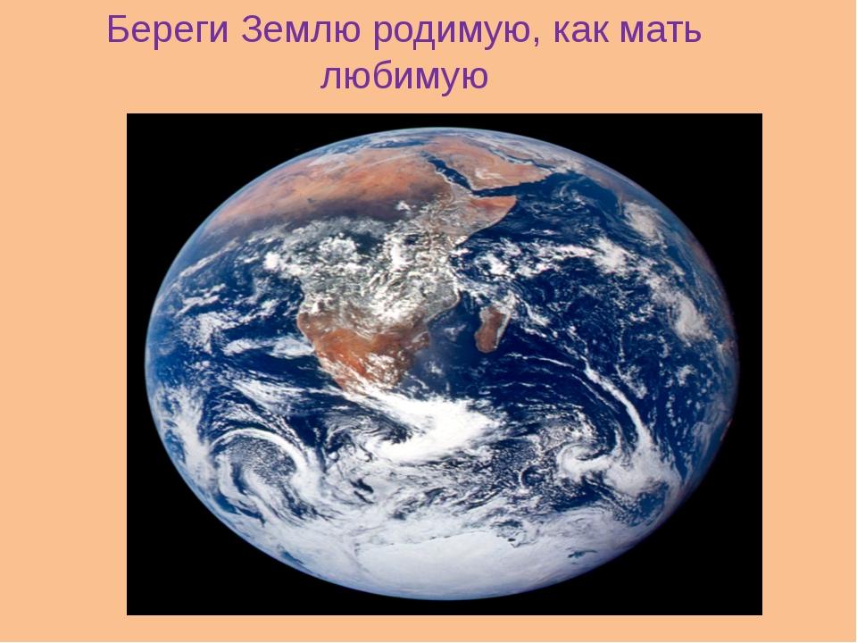 Береги Землю родимую, как мать любимую