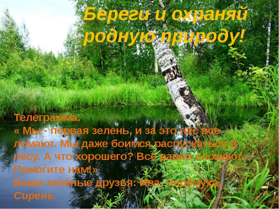 Береги и охраняй родную природу! Телеграмма. « Мы - первая зелень, и за это...
