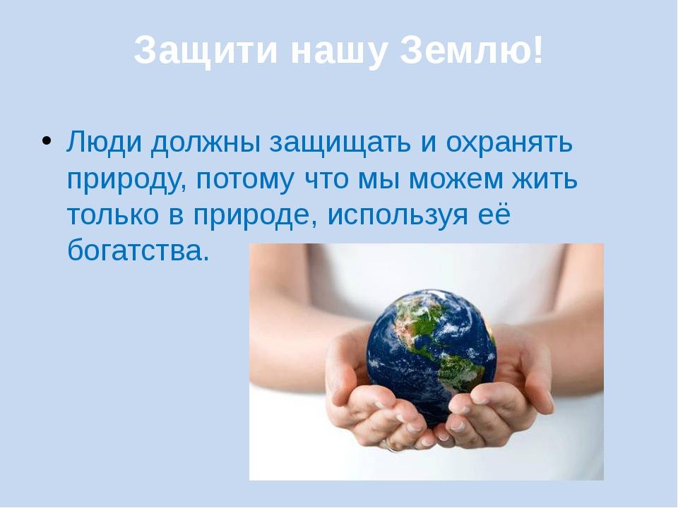 Защити нашу Землю! Люди должны защищать и охранять природу, потому что мы мож...
