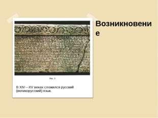 Возникновение В XIV—XV веках сложился русский (великорусский) язык.