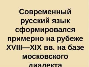 Современный русский язык сформировался примерно на рубеже XVIII—XIX вв. на ба