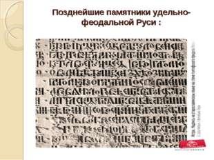 Позднейшие памятники удельно-феодальной Руси :