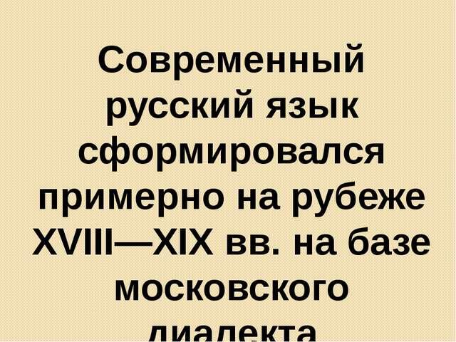 Современный русский язык сформировался примерно на рубеже XVIII—XIX вв. на ба...