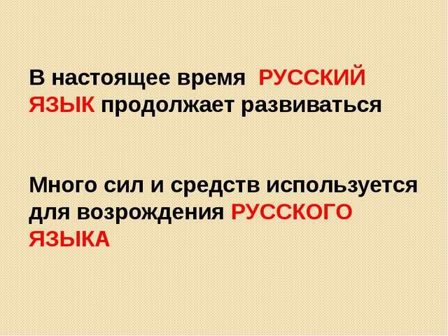 В настоящее время РУССКИЙ ЯЗЫК продолжает развиваться Много сил и средств ис...