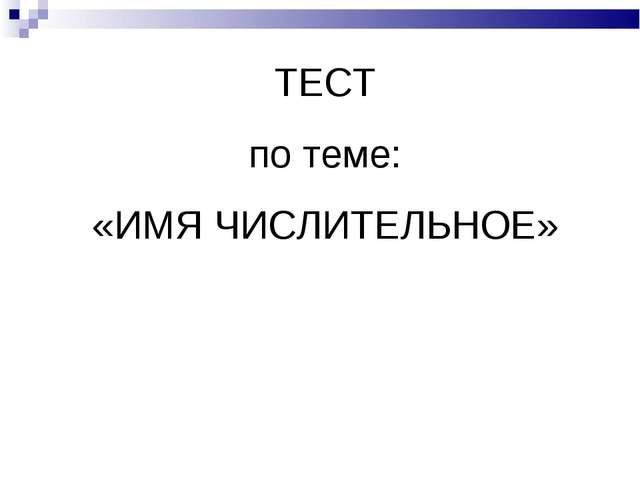 ТЕСТ по теме: «ИМЯ ЧИСЛИТЕЛЬНОЕ»