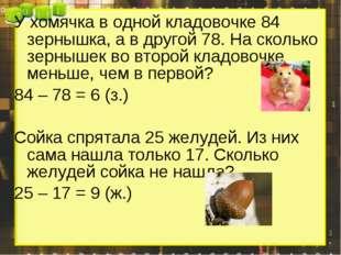 У хомячка в одной кладовочке 84 зернышка, а в другой 78. На сколько зернышек