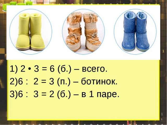 2 • 3 = 6 (б.) – всего. 6 : 2 = 3 (п.) – ботинок. 6 : 3 = 2 (б.) – в 1 паре.