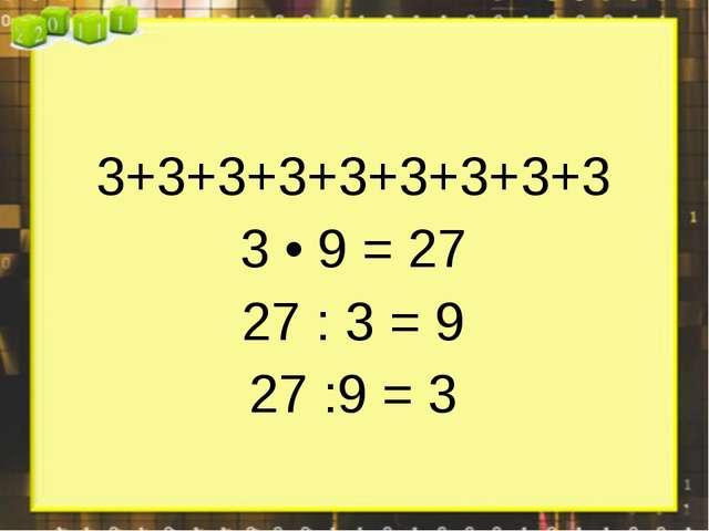 3+3+3+3+3+3+3+3+3 3 • 9 = 27 27 : 3 = 9 27 :9 = 3