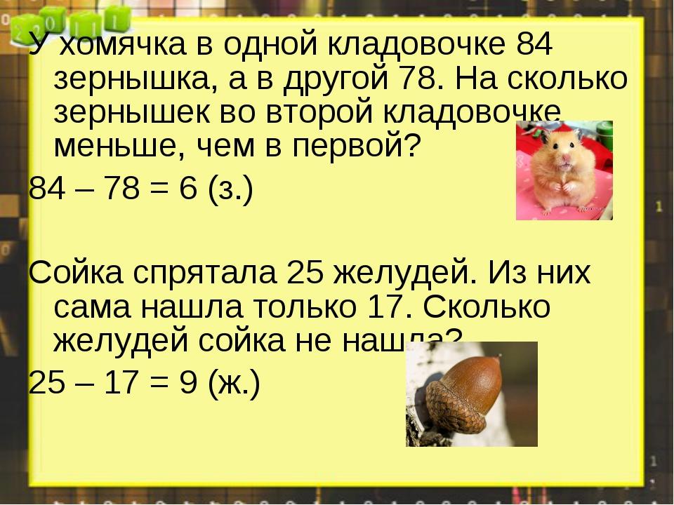 У хомячка в одной кладовочке 84 зернышка, а в другой 78. На сколько зернышек...