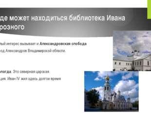 Где может находиться библиотека Ивана Грозного Немалый интерес вызывает иАле