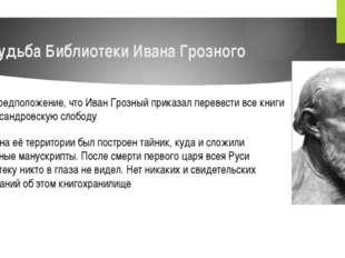судьба Библиотеки Ивана Грозного Есть предположение, что Иван Грозный приказа