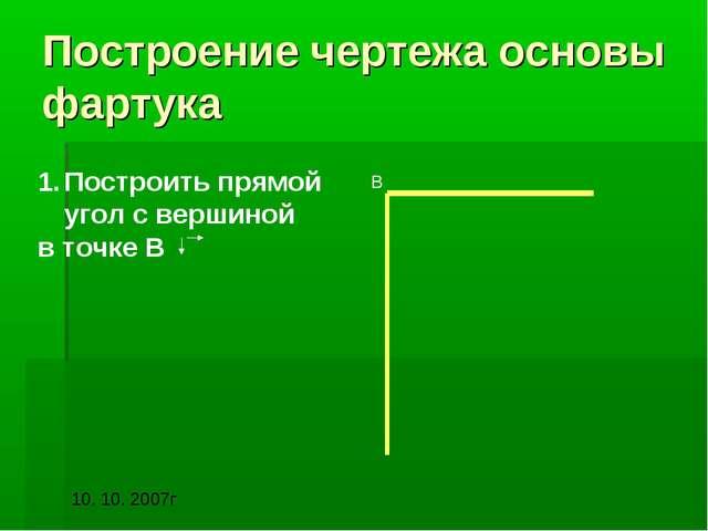 Построение чертежа основы фартука Построить прямой угол с вершиной в точке В В