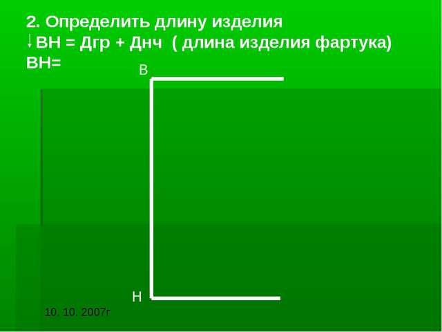 2. Определить длину изделия ВН = Дгр + Днч ( длина изделия фартука) ВН= В Н