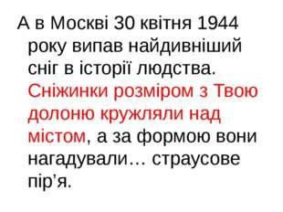 А в Москві 30 квітня 1944 року випав найдивніший сніг в історії людства. Сніж