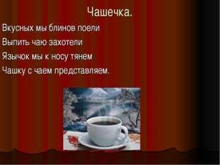 Чашечка. Вкусных мы блинов поели Выпить чаю захотели Язычок мы к носу тянем Ч