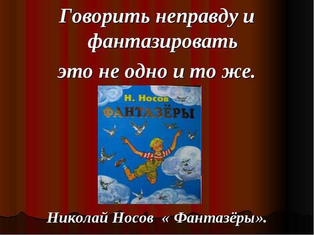 Говорить неправду и фантазировать это не одно и то же. Николай Носов « Фантаз...