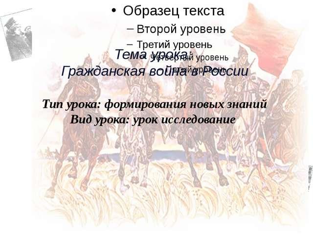 Тема урока: Гражданская война в России Тип урока: формирования новых знаний...