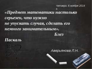 «Предмет математики настолько серьезен, что нужно не упускать случая,сделат