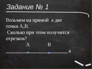Задание № 1 Возьмем на прямой а две точки А,В. Сколько при этом получится отр