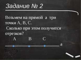 Задание № 2 Возьмем на прямой а три точки А, В, С. Сколько при этом получится