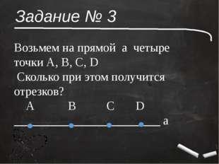 Задание № 3 Возьмем на прямой а четыре точки А, В, С, D Сколько при этом полу