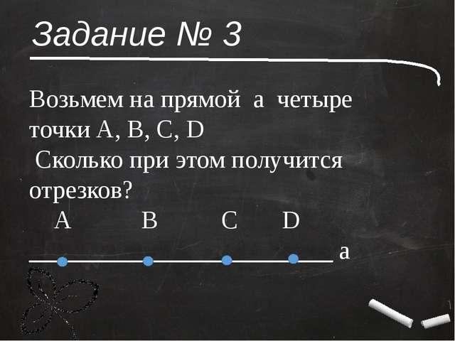 Задание № 3 Возьмем на прямой а четыре точки А, В, С, D Сколько при этом полу...