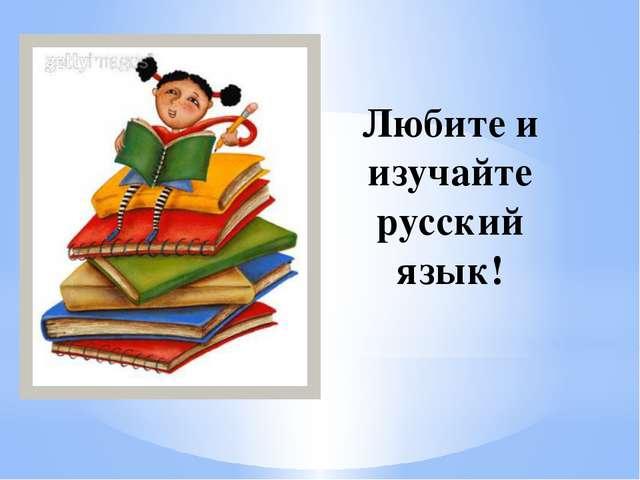 Любите и изучайте русский язык!