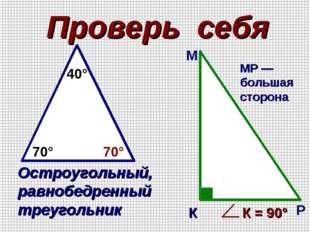 Проверь себя 70° 70° 40° Остроугольный, равнобедренный треугольник К М Р МР —