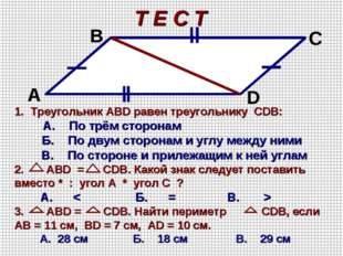Т Е С Т А В С D 1. Треугольник АВD равен треугольнику CDВ: А. По трём сторона