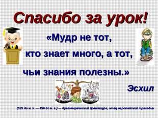 Спасибо за урок! «Мудр не тот, кто знает много, а тот, чьи знания полезны.» Э