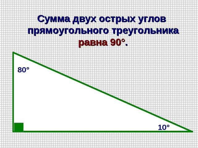 80° 10° Сумма двух острых углов прямоугольного треугольника равна 90°.