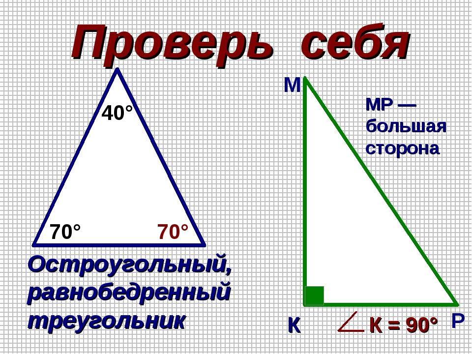 Проверь себя 70° 70° 40° Остроугольный, равнобедренный треугольник К М Р МР —...