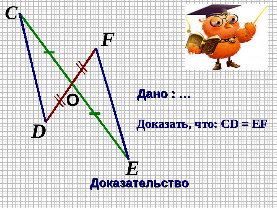 F С E D Дано : … Доказать, что: CD = EF Доказательство O