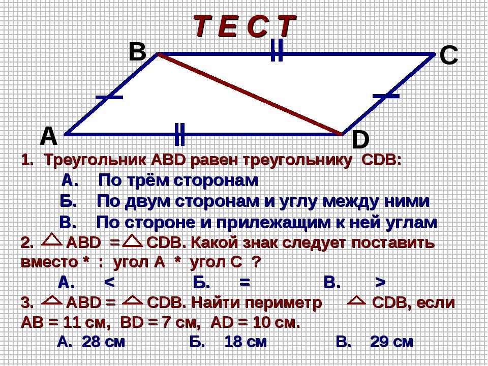 Т Е С Т А В С D 1. Треугольник АВD равен треугольнику CDВ: А. По трём сторона...