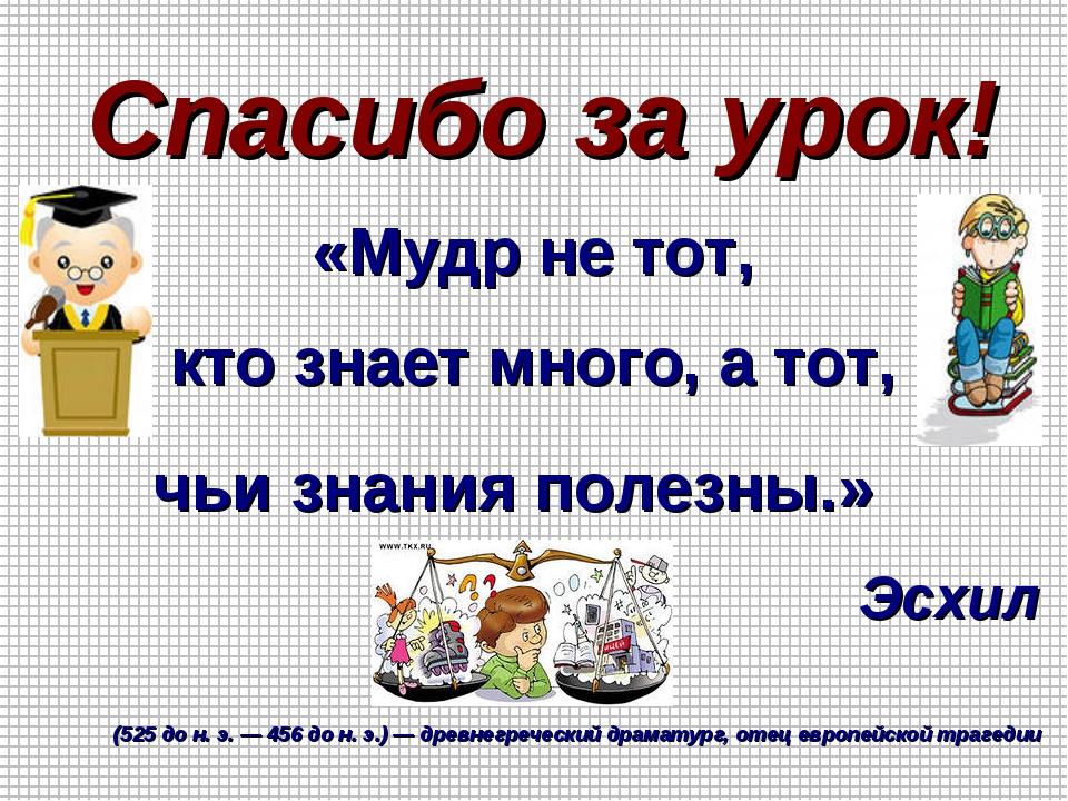 Спасибо за урок! «Мудр не тот, кто знает много, а тот, чьи знания полезны.» Э...