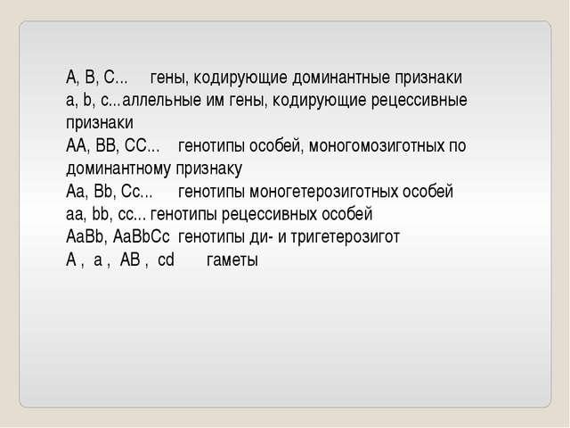А, В, С...гены, кодирующие доминантные признаки а, b, с...аллельные им гены...
