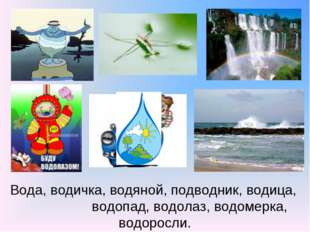 Вода, водичка, водяной, подводник, водица, водопад, водолаз, водомерка, водор