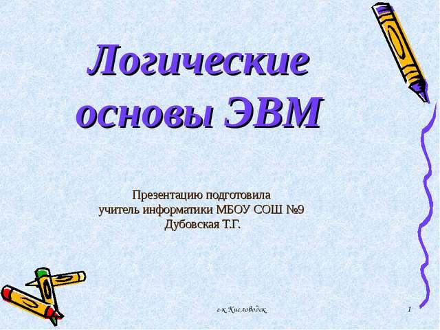 г-к Кисловодск * Логические основы ЭВМ Презентацию подготовила учитель информ...