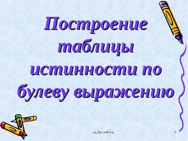 г-к Кисловодск * Построение таблицы истинности по булеву выражению г-к Кислов...