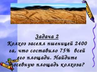 Задача 2 Колхоз засеял пшеницей 2400 га, что составило 75% всей его площади.