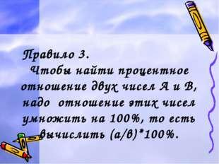 Правило 3. Чтобы найти процентное отношение двух чисел А и В, надо отношение