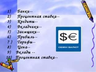1) Банки-- 2) Процентная ставка-- 3) Кредиты-- 4) Вкладчики-- 5) Заемщики--